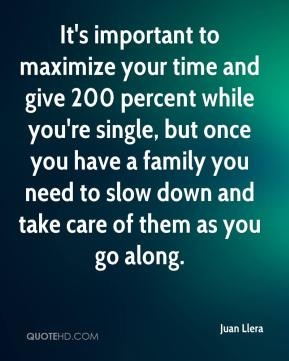 It's important to maximize your time and give 200 percent while you're single, but once you have a family you need to slow down and take care of them as you go along.