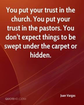 Juan Vargas  - You put your trust in the church. You put your trust in the pastors. You don't expect things to be swept under the carpet or hidden.
