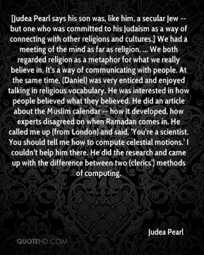 Judea Pearl  - [Judea Pearl says his son was, like him, a secular Jew -- but one who was committed to his Judaism as a way of connecting with other religions and cultures.] We had a meeting of the mind as far as religion, ... We both regarded religion as a metaphor for what we really believe in. It's a way of communicating with people. At the same time, (Daniel) was very enticed and enjoyed talking in religious vocabulary. He was interested in how people believed what they believed. He did an article about the Muslim calendar -- how it developed, how experts disagreed on when Ramadan comes in. He called me up (from London) and said, 'You're a scientist. You should tell me how to compute celestial motions.' I couldn't help him there. He did the research and came up with the difference between two (clerics') methods of computing.