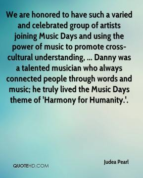 Judea Pearl  - We are honored to have such a varied and celebrated group of artists joining Music Days and using the power of music to promote cross-cultural understanding, ... Danny was a talented musician who always connected people through words and music; he truly lived the Music Days theme of 'Harmony for Humanity.'.