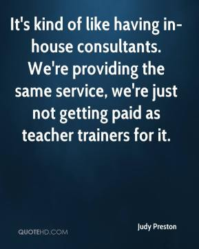 Judy Preston  - It's kind of like having in-house consultants. We're providing the same service, we're just not getting paid as teacher trainers for it.