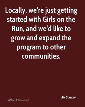Julia Stanley  - Locally, we're just getting started with Girls on the Run, and we'd like to grow and expand the program to other communities.