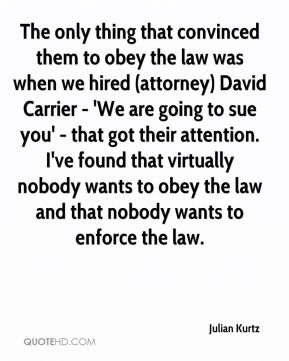 Julian Kurtz  - The only thing that convinced them to obey the law was when we hired (attorney) David Carrier - 'We are going to sue you' - that got their attention. I've found that virtually nobody wants to obey the law and that nobody wants to enforce the law.