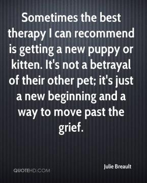 Julie Breault  - Sometimes the best therapy I can recommend is getting a new puppy or kitten. It's not a betrayal of their other pet; it's just a new beginning and a way to move past the grief.