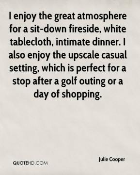 Julie Cooper  - I enjoy the great atmosphere for a sit-down fireside, white tablecloth, intimate dinner. I also enjoy the upscale casual setting, which is perfect for a stop after a golf outing or a day of shopping.