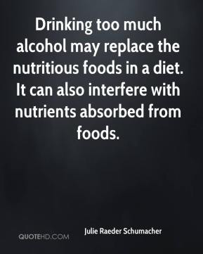 Julie Raeder Schumacher  - Drinking too much alcohol may replace the nutritious foods in a diet. It can also interfere with nutrients absorbed from foods.