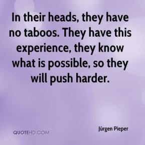 Jürgen Pieper  - In their heads, they have no taboos. They have this experience, they know what is possible, so they will push harder.