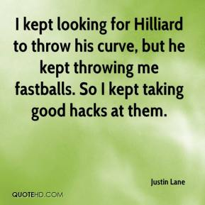 Justin Lane  - I kept looking for Hilliard to throw his curve, but he kept throwing me fastballs. So I kept taking good hacks at them.