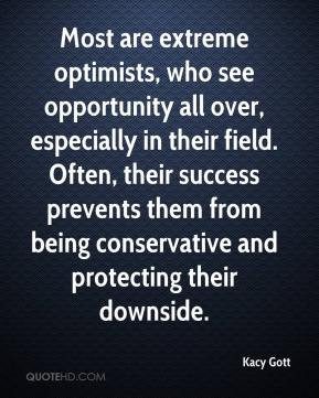 Most are extreme optimists, who see opportunity all over, especially in their field. Often, their success prevents them from being conservative and protecting their downside.