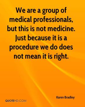 Karen Bradley  - We are a group of medical professionals, but this is not medicine. Just because it is a procedure we do does not mean it is right.