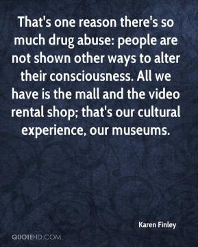 Karen Finley  - That's one reason there's so much drug abuse: people are not shown other ways to alter their consciousness. All we have is the mall and the video rental shop; that's our cultural experience, our museums.