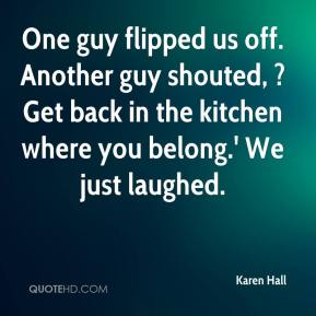 Karen Hall  - One guy flipped us off. Another guy shouted, ?Get back in the kitchen where you belong.' We just laughed.