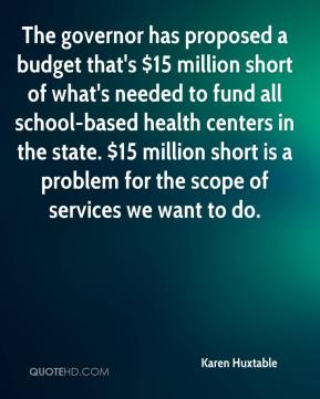 Karen Huxtable  - The governor has proposed a budget that's $15 million short of what's needed to fund all school-based health centers in the state. $15 million short is a problem for the scope of services we want to do.