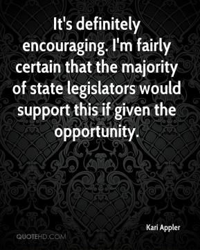 Kari Appler  - It's definitely encouraging. I'm fairly certain that the majority of state legislators would support this if given the opportunity.