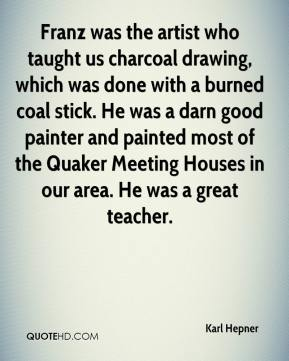 Karl Hepner  - Franz was the artist who taught us charcoal drawing, which was done with a burned coal stick. He was a darn good painter and painted most of the Quaker Meeting Houses in our area. He was a great teacher.