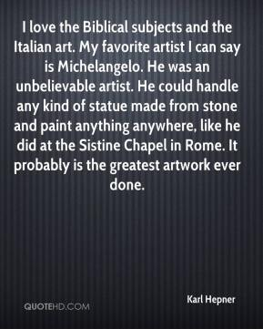 Karl Hepner  - I love the Biblical subjects and the Italian art. My favorite artist I can say is Michelangelo. He was an unbelievable artist. He could handle any kind of statue made from stone and paint anything anywhere, like he did at the Sistine Chapel in Rome. It probably is the greatest artwork ever done.