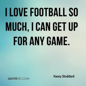 Kasey Studdard  - I love football so much, I can get up for any game.