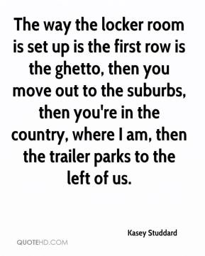 Kasey Studdard  - The way the locker room is set up is the first row is the ghetto, then you move out to the suburbs, then you're in the country, where I am, then the trailer parks to the left of us.