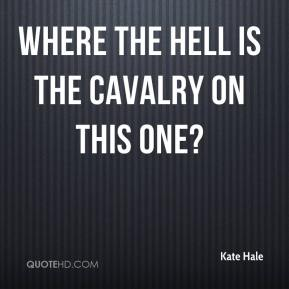 Kate Hale  - Where the hell is the cavalry on this one?