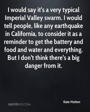 Kate Hutton  - I would say it's a very typical Imperial Valley swarm. I would tell people, like any earthquake in California, to consider it as a reminder to get the battery and food and water and everything. But I don't think there's a big danger from it.