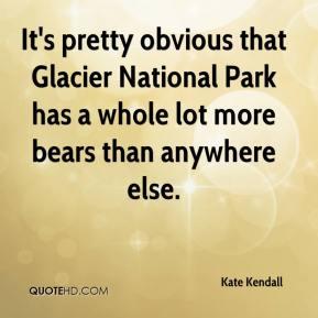 Kate Kendall  - It's pretty obvious that Glacier National Park has a whole lot more bears than anywhere else.