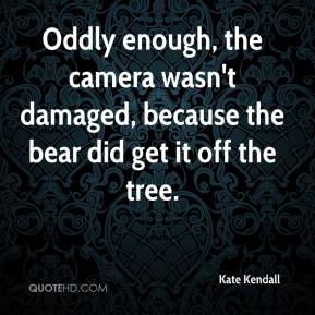 Kate Kendall  - Oddly enough, the camera wasn't damaged, because the bear did get it off the tree.