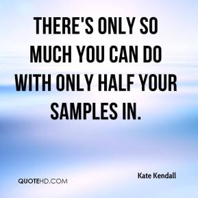 Kate Kendall  - There's only so much you can do with only half your samples in.