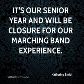 Katherine Smith  - It's our senior year and will be closure for our marching band experience.