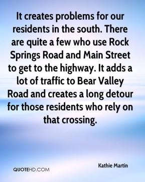Kathie Martin  - It creates problems for our residents in the south. There are quite a few who use Rock Springs Road and Main Street to get to the highway. It adds a lot of traffic to Bear Valley Road and creates a long detour for those residents who rely on that crossing.