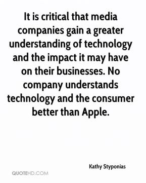 Kathy Styponias  - It is critical that media companies gain a greater understanding of technology and the impact it may have on their businesses. No company understands technology and the consumer better than Apple.