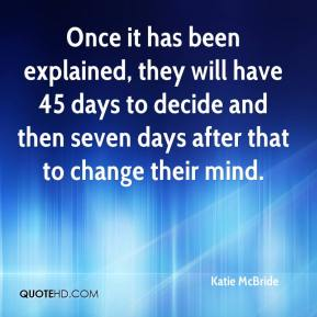 Katie McBride  - Once it has been explained, they will have 45 days to decide and then seven days after that to change their mind.