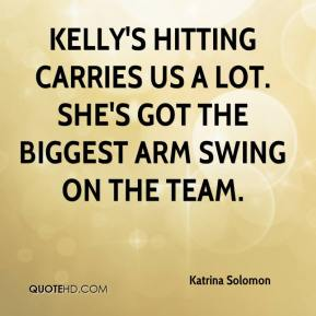 Katrina Solomon  - Kelly's hitting carries us a lot. She's got the biggest arm swing on the team.