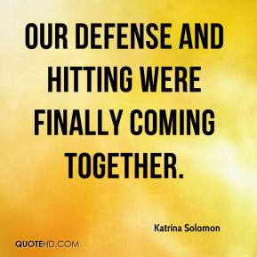 Katrina Solomon  - Our defense and hitting were finally coming together.