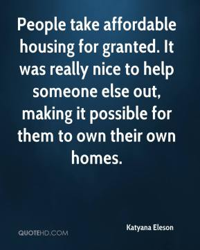 Katyana Eleson  - People take affordable housing for granted. It was really nice to help someone else out, making it possible for them to own their own homes.