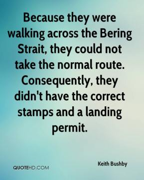 Keith Bushby  - Because they were walking across the Bering Strait, they could not take the normal route. Consequently, they didn't have the correct stamps and a landing permit.