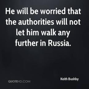 Keith Bushby  - He will be worried that the authorities will not let him walk any further in Russia.