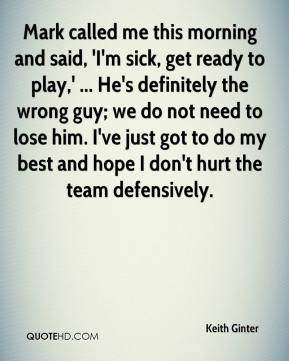 Keith Ginter  - Mark called me this morning and said, 'I'm sick, get ready to play,' ... He's definitely the wrong guy; we do not need to lose him. I've just got to do my best and hope I don't hurt the team defensively.
