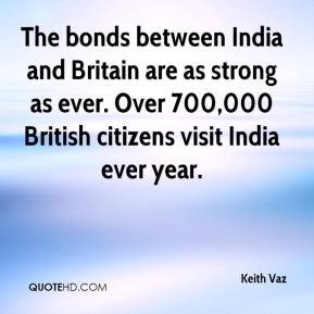 Keith Vaz  - The bonds between India and Britain are as strong as ever. Over 700,000 British citizens visit India ever year.