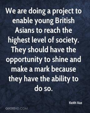 Keith Vaz  - We are doing a project to enable young British Asians to reach the highest level of society. They should have the opportunity to shine and make a mark because they have the ability to do so.