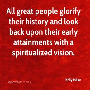 Kelly Millar - All great people glorify their history and look back upon their early attainments with a spiritualized vision.