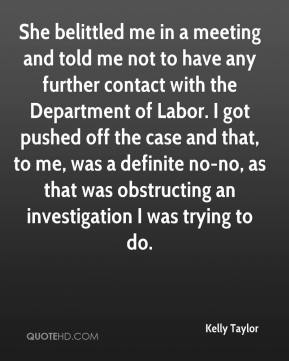 Kelly Taylor  - She belittled me in a meeting and told me not to have any further contact with the Department of Labor. I got pushed off the case and that, to me, was a definite no-no, as that was obstructing an investigation I was trying to do.
