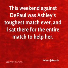 Kelsey Jakupcin  - This weekend against DePaul was Ashley's toughest match ever, and I sat there for the entire match to help her.