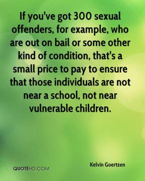 Kelvin Goertzen  - If you've got 300 sexual offenders, for example, who are out on bail or some other kind of condition, that's a small price to pay to ensure that those individuals are not near a school, not near vulnerable children.