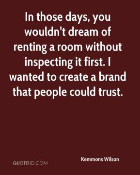 Kemmons Wilson  - In those days, you wouldn't dream of renting a room without inspecting it first. I wanted to create a brand that people could trust.