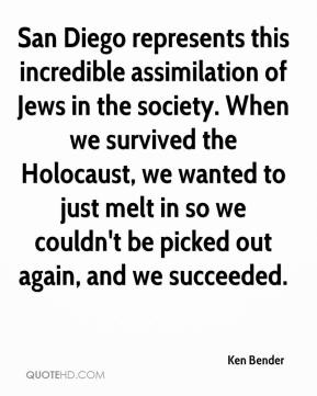 Ken Bender  - San Diego represents this incredible assimilation of Jews in the society. When we survived the Holocaust, we wanted to just melt in so we couldn't be picked out again, and we succeeded.