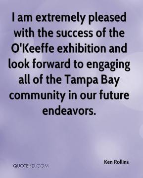 Ken Rollins  - I am extremely pleased with the success of the O'Keeffe exhibition and look forward to engaging all of the Tampa Bay community in our future endeavors.