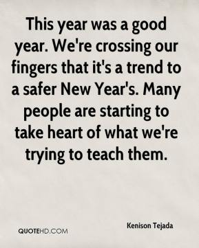 Kenison Tejada  - This year was a good year. We're crossing our fingers that it's a trend to a safer New Year's. Many people are starting to take heart of what we're trying to teach them.