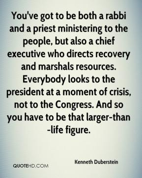 Kenneth Duberstein  - You've got to be both a rabbi and a priest ministering to the people, but also a chief executive who directs recovery and marshals resources. Everybody looks to the president at a moment of crisis, not to the Congress. And so you have to be that larger-than-life figure.