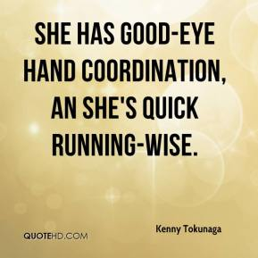 She has good-eye hand coordination, an she's quick running-wise.