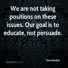 Kent Gardner  - We are not taking positions on these issues. Our goal is to educate, not persuade.
